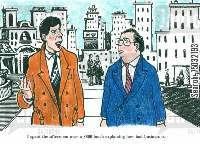 business lunches cartoon humor: 'I spent the afternoon over a $500 lunch explaining how bad business is.'