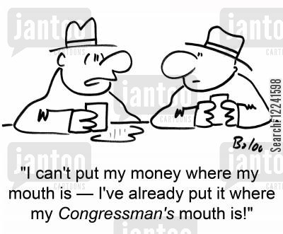money where your mouth is cartoon humor: 'I can't put my money where my mouth is -- I've already put it where my Congressman's mouth is.'