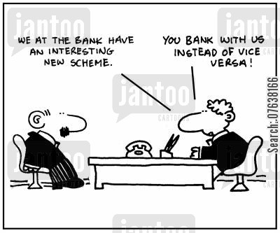 downturn cartoon humor: 'We at the bank have an interesting new scheme. You bank with us instead of vice versa.'