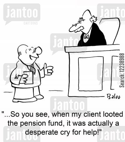 pension funds cartoon humor: '...So you see, when my client looted the pension fund, it was actually a desperate cry for help!'