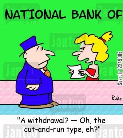 cut and run cartoon humor: 'A withdrawal? †Oh, the cut-and-run type, eh?'