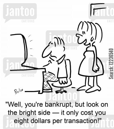 spend money cartoon humor: 'Well, you're bankrupt, but look on the bright side -- it only cost you eight dollars per transaction!'