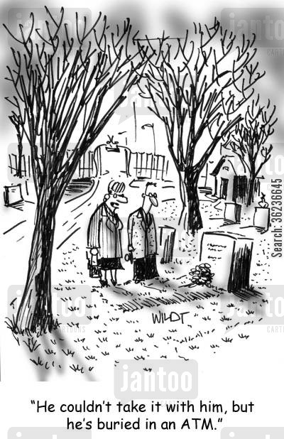 grave yard cartoon humor: 'He couldn't take it with him, but he's buried in an ATM.'