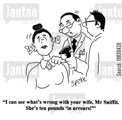 overdrawn cartoon humor: 'I can see what's wrong with your wife, Mr Sniffit. She's ten pounds 'in arrears!''