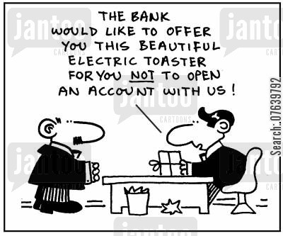 deposits cartoon humor: 'The bank would like to offer you this beautiful electric toaster for you not to open an account with us.'