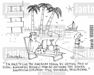 tax havens cartoon humor: 'I'm able to live the American dream by getting paid in Euros, running my business form an offshore tax haven and getting European style universal health care.'