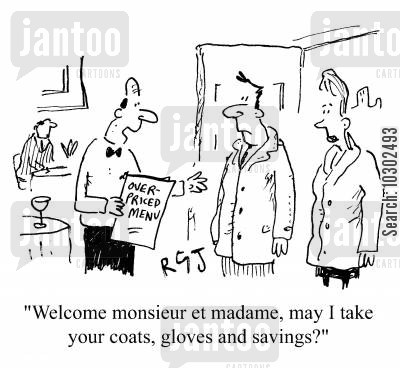 expensive restaurant cartoon humor: 'Welcome monsieur et madame, may I take your coats, gloves and savings?'