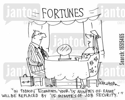 famed cartoon humor: 'In today's economy, your '15 minutes of fame' will be replace by '15 minutes of job security.''