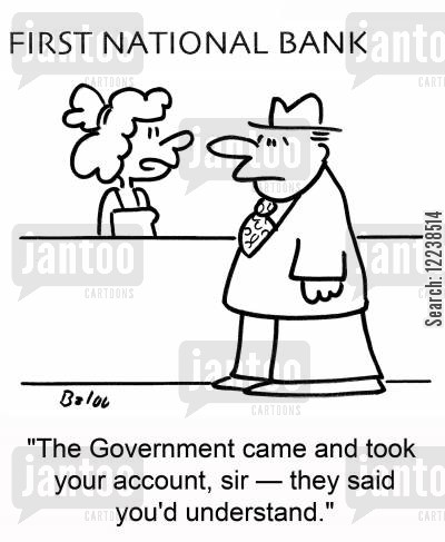 account cartoon humor: FIRST NATIONAL BANK, 'The Government came and took your account, sir -- they said you'd understand.'