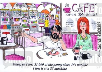 slot machines cartoon humor: 'Okay, so I lost $1,000 at the penny slots. It's not like I lost it at a $5 machine.'