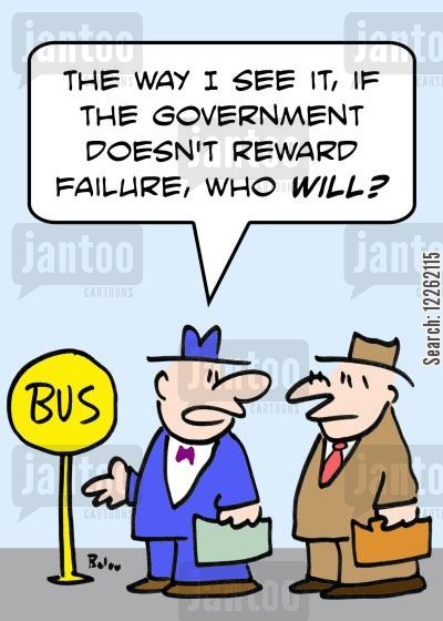 getting rewarded cartoon humor: BUS, 'The way I see it, if the Government doesn't reward failure, who will?'