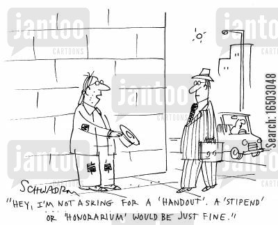 honorarium cartoon humor: 'Hey, I'm not asking for a 'handout'. A 'stipend' or 'honorarium' would be just fine.'