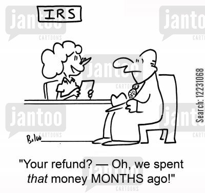 months cartoon humor: 'Your refund? — oh, we spent that money MONTHS ago!'
