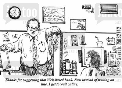 network cartoon humor: 'Thanks for suggesting that Web-based bank. Now instead of waiting on line, I get to wait online.'