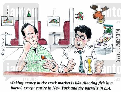 difficult cartoon humor: 'Making money in the stock market is liking shooting fish in a barrel, except you're in New York and the barrel's in L.A.'