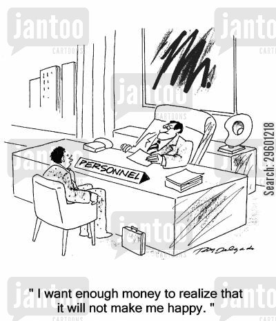 interviewee cartoon humor: 'I want to make enough money to realize that it will not make me happy.'