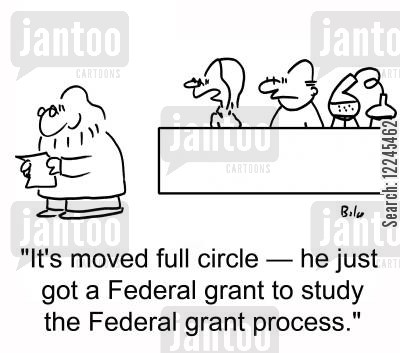 federal grants cartoon humor: 'It's moved full circle †he just got a Federal grant to study the Federal grant process.'