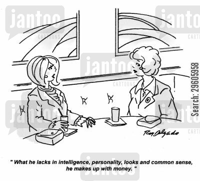 lack cartoon humor: 'What he lacks in intelligence, personality, looks and common sense, he makes up with money.'