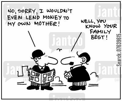 know cartoon humor: 'No, sorry, I wouldn't even lend money to my own mother. Well, you know your family best.'
