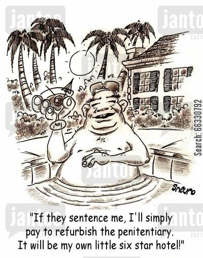 lord cartoon humor: If they sentence me, I'll simply pay to refurbish the penitentiary. It will be my own little six star hotel!