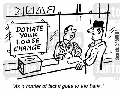 charity bank cartoon humor: Donate your Loose Change - As a matter of fact it goes to the bank.