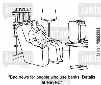 news reporter cartoon humor: 'Bad news for people who use banks. Details at eleven.'