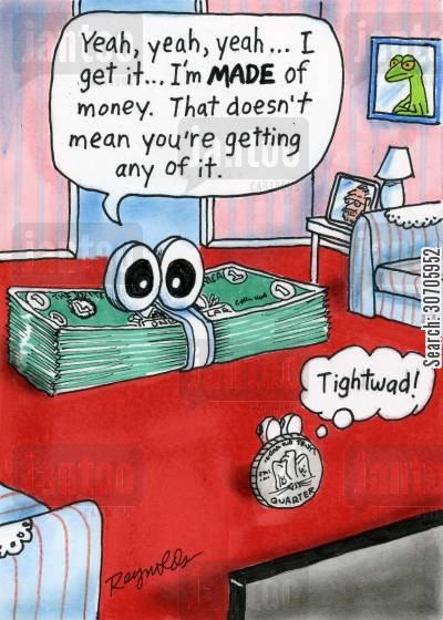 scrounging cartoon humor: 'Yeah, yeah, yeah... I get it... I'm made of money. That doesn't mean you're getting any.'