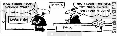 opening times cartoon humor: Are these your opening times? No, those are the odds on you getting a loan!