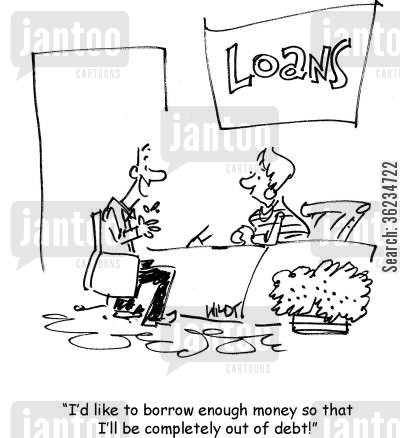 money lender cartoon humor: I'd like to borrow enough money so that I'll be completely out of debt!