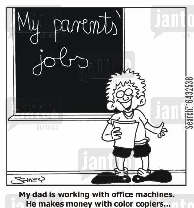 forger cartoon humor: 'My dad is working with office machines. He makes money with color copiers...'