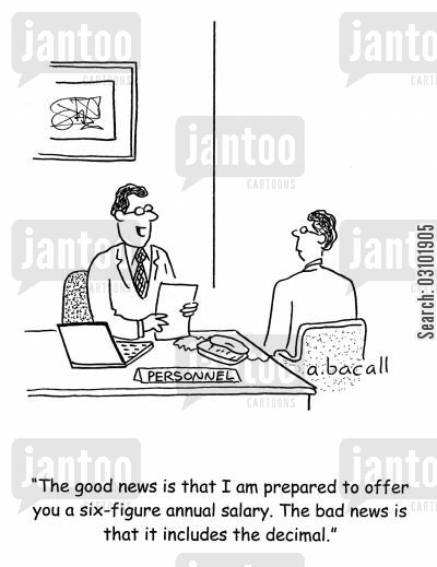 pay packet cartoon humor: 'The good news is that I'm prepared to offer you a six figure annual salary. The bad news is that it includes the decimal.'