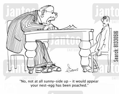 poached egg cartoon humor: 'No, not at all sunny-side up - it would appear your nest egg has been poached.'
