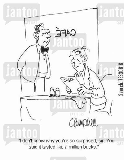 posh restaurants cartoon humor: 'I don't know why you're so surprised, sir. You said it tasted like a million bucks.'