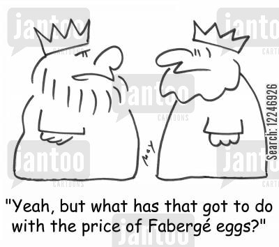 faberge cartoon humor: 'Yeah, but what has that got to do with the price of Faberge eggs?'