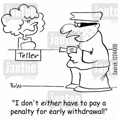 early withdrawal cartoon humor: 'I don't either have to pay a penalty for early withdrawal!'