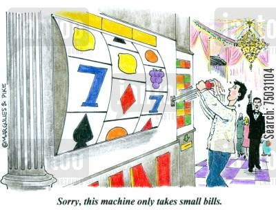 slot machine cartoon humor: 'Sorry, this machine only takes small bills.'