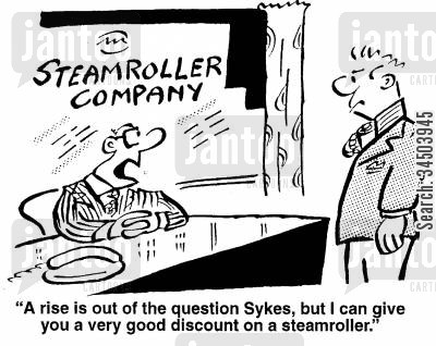 discounting cartoon humor: A rise is out of the question, but I can give you a very good discount on a steam-roller.