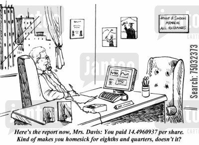 quarters cartoon humor: 'Here's the confirmation now, Mrs. Davis: You paid 14.4960937 per share. Kind of makes you homesick for eights and quarters, doesn't it?'