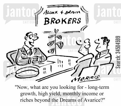 phrasing cartoon humor: Now what are you looking for - long-term growth, high yield, monthly income or riches beyond the Dreams of Avarice?