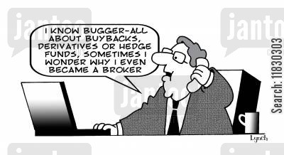 hedge funds cartoon humor: I know bugger-all about buybacks, derivatives or hedge funds, sometimes I wonder why I even became a broker.