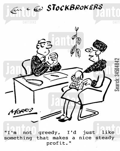 steady profits cartoon humor: Stockbrokers - I'm not greedy, I'd just like something that makes a nice steady profit.