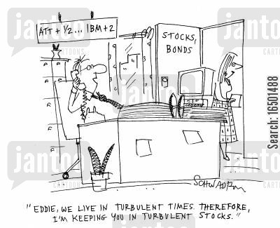 turbulent cartoon humor: Eddie, we live in turbulent times. Therefore, I'm keeping you in turbulent stocks.
