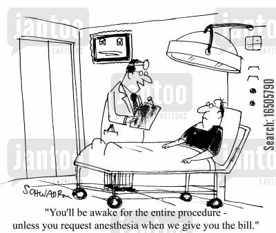 hostpital cartoon humor: 'You'll be awake for the wntire procedure - unless you request anesthesia when we give you the bill.'