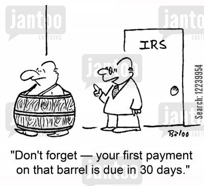 barrel cartoon humor: IRS, 'Don't forget -- your first payment on that barrel is due in 30 days.'