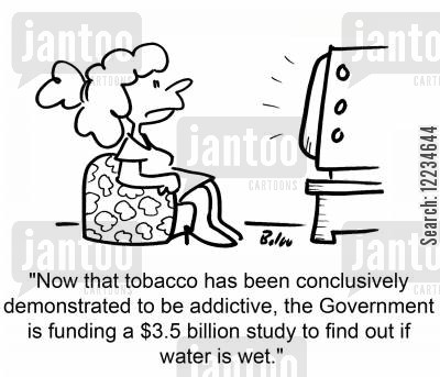 tobacco industry cartoon humor: 'Now that tobacco has been conclusively demonstrated to be addictive, the Government is funding a $3.5 billion study to find out if water is wet.'