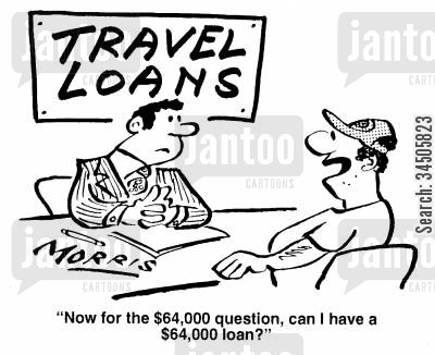 loan requests cartoon humor: Now for the $64,000 question, can I have a $64,000 loan?