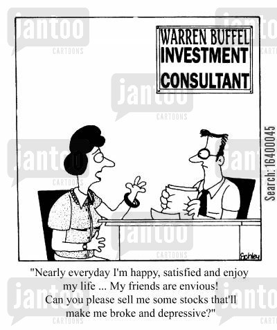 dissatisfied cartoon humor: Nearly every day I'm satisfied, happy, and enjoy my life...can you sell my stocks that'll make me broke and depressive?
