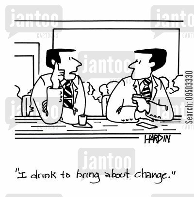 depressants cartoon humor: 'I drink to bring about change.'