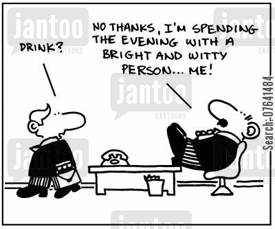 conversationalist cartoon humor: 'Drink?' - 'No thanks, I'm spending the evening with a bright and witty person, me.'