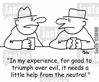 neutrals cartoon humor: 'In my experience, for good to triumph over evil, it needs a little help from the NEUTRAL.'